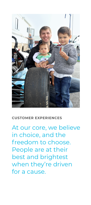 Customer Experience - At our core, we believe in choice, and the freedom to choose. People are at their best and brightest when they're driven for a cause
